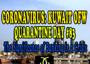 CORONAVIRUS: KUWAIT OFW QUARANTINE DAY #83 – The Significance of Banking in a Crisis