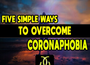 Five Simple Ways to Overcome Coronaphobia